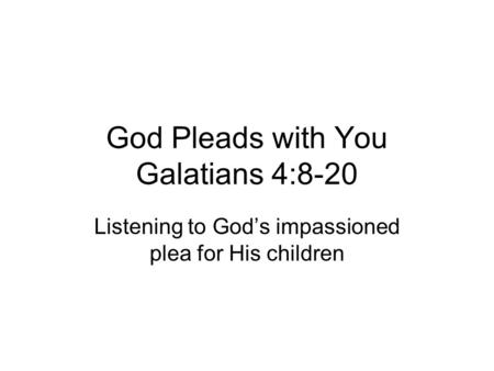God Pleads with You Galatians 4:8-20 Listening to God's impassioned plea for His children.