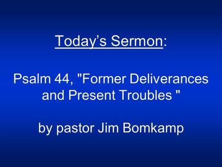 Today's Sermon: Psalm 44, Former Deliverances and Present Troubles  by pastor Jim Bomkamp.