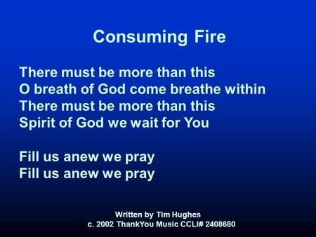 Consuming Fire There must be more than this O breath of God come breathe within There must be more than this Spirit of God we wait for You Fill us anew.