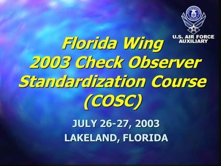 Florida Wing 2003 Check Observer Standardization Course (COSC) JULY 26-27, 2003 LAKELAND, FLORIDA U.S. AIR FORCE AUXILIARY.
