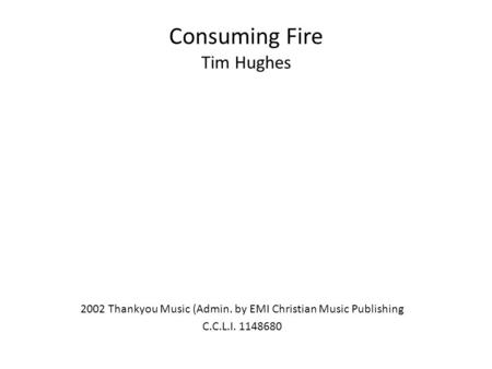 Consuming Fire Tim Hughes 2002 Thankyou Music (Admin. by EMI Christian Music Publishing C.C.L.I. 1148680.