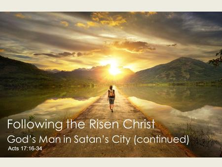 Following the Risen Christ God's Man in Satan's City (continued) Acts 17:16-34.