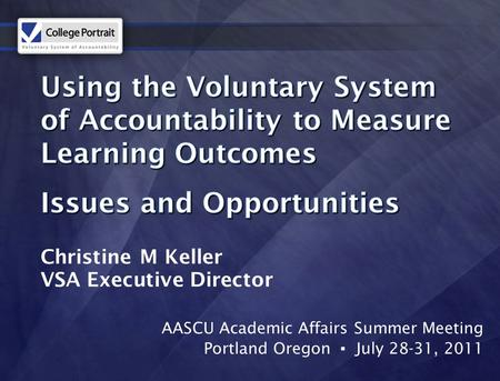 AASCU Academic Affairs Summer Meeting Portland Oregon ▪ July 28-31, 2011 Christine M Keller VSA Executive Director.