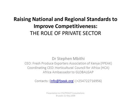 Raising National and Regional Standards to Improve Competitiveness: THE ROLE OF PRIVATE SECTOR Dr Stephen Mbithi CEO: Fresh Produce Exporters Association.
