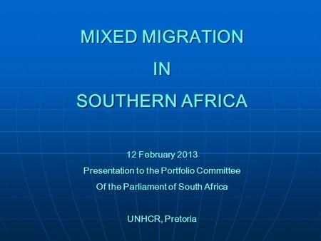 MIXED MIGRATION IN SOUTHERN AFRICA 12 February 2013 Presentation to the Portfolio Committee Of the Parliament of South Africa UNHCR, Pretoria.