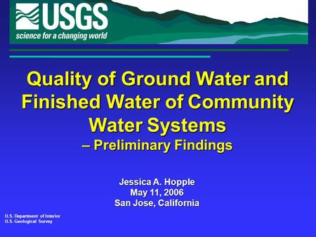 Quality of Ground Water and Finished Water of Community Water Systems – Preliminary Findings U.S. Department of Interior U.S. Geological Survey Jessica.