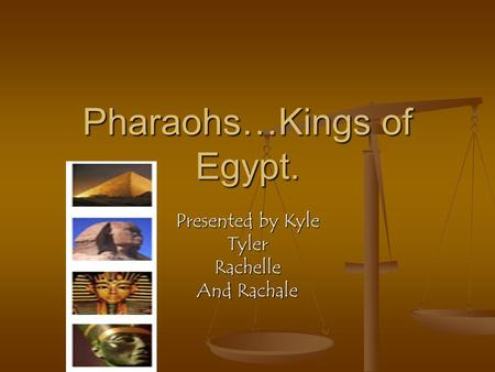 Pharaohs…Kings of Egypt. Presented by Kyle TylerRachelle And Rachale.