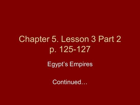 Chapter 5. Lesson 3 Part 2 p. 125-127 Egypt's Empires Continued…