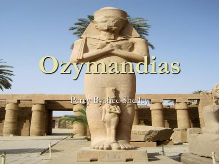 Ozymandias Percy Byshee Shelley. Poem I met a traveler from an antique land Who said: Two vast and trunkless legs of stone Stand in the desert… Near them,