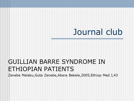 Journal club GUILLIAN BARRE SYNDROME IN ETHIOPIAN PATIENTS Zenebe Melaku,Guta Zenebe,Abera Bekele,2005,Ethiop Med J,43.