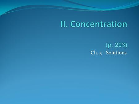 Ch. 5 - Solutions. A. Concentration The amount of solute in a solution. Describing Concentration % by mass - medicated creams % by volume - rubbing alcohol.
