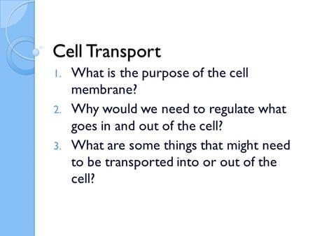 Cell Transport 1. What is the purpose of the cell membrane? 2. Why would we need to regulate what goes in and out of the cell? 3. What are some things.