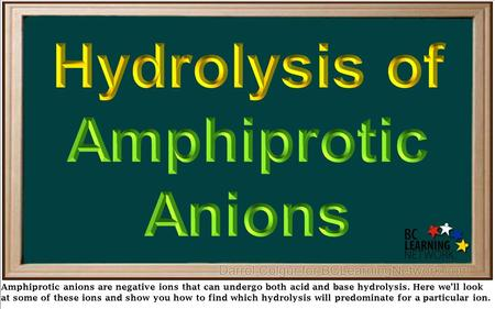 Amphiprotic anions are negative ions that can undergo both acid and base hydrolysis. Here we'll look at some of these ions and show you how to find which.