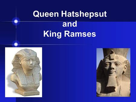 Queen Hatshepsut and King Ramses. Queen Hatshepsut Ruled from 1503-1482 B.C. Married to Thutmose II After her husband died, Hatshepsut dressed like a.