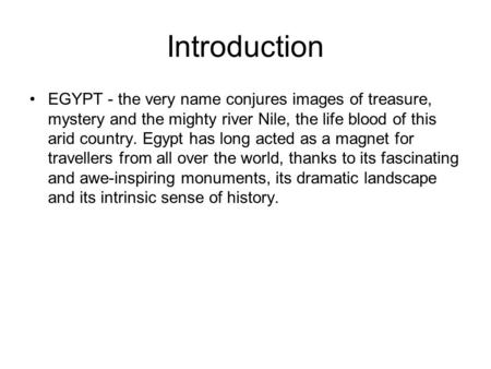 Introduction EGYPT - the very name conjures images of treasure, mystery and the mighty river Nile, the life blood of this arid country. Egypt has long.