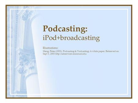 Podcasting: iPod+broadcasting Illustrations: Meng, Peter (2005). Podcasting & Vodcasting: A white paper. Retrieved on Sept 5, 2005