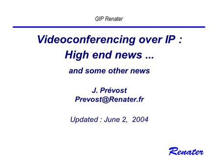 GIP Renater Videoconferencing over IP : High end news... and some other news J. Prévost Updated : June 2, 2004.