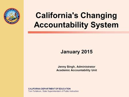 CALIFORNIA DEPARTMENT OF EDUCATION Tom Torlakson, State Superintendent of Public Instruction January 2015 Jenny Singh, Administrator Academic Accountability.