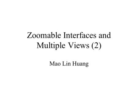Zoomable Interfaces and Multiple Views (2) Mao Lin Huang.