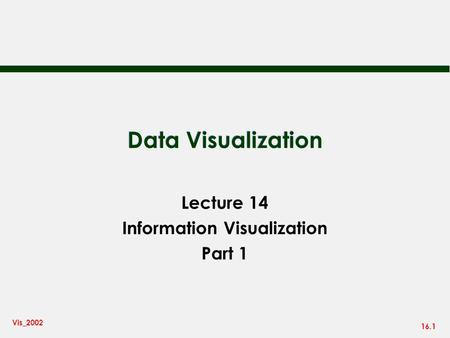 16.1 Vis_2002 Data Visualization Lecture 14 Information Visualization Part 1.