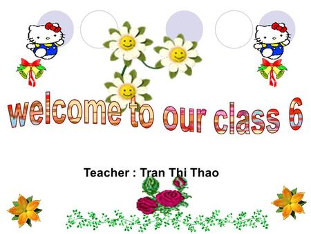 Welcome to our class 6 Teacher : Tran Thi Thao.