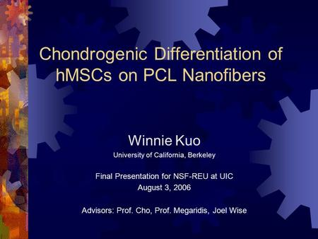 Chondrogenic Differentiation of hMSCs on PCL Nanofibers Winnie Kuo University of California, Berkeley Final Presentation for NSF-REU at UIC August 3, 2006.