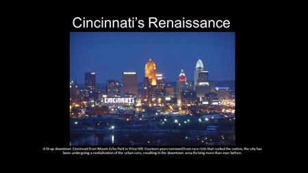 Cincinnati's Renaissance A lit up downtown Cincinnati from Mount Echo Park in Price Hill. Fourteen years removed from race riots that rocked the nation,