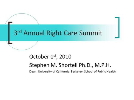 3 rd Annual Right Care Summit October 1 st, 2010 Stephen M. Shortell Ph.D., M.P.H. Dean, University of California, Berkeley, School of Public Health.