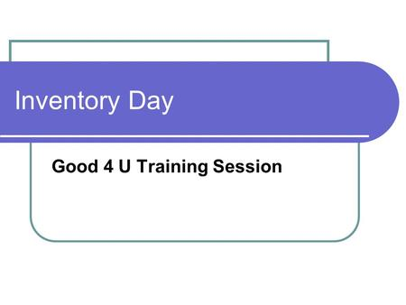 Inventory Day Good 4 U Training Session. Inventory Procedures Arrive 1 hour prior to your regular time Report to your supervisor for assignments Go to.