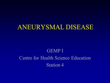 ANEURYSMAL DISEASE GEMP I Centre for Health Science Education Station 4.