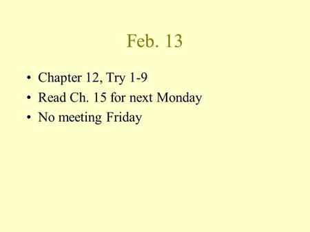 Feb. 13 Chapter 12, Try 1-9 Read Ch. 15 for next Monday No meeting Friday.