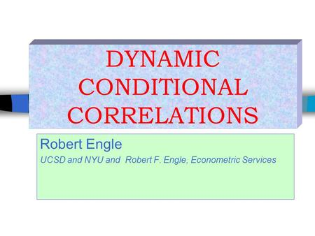 Robert Engle UCSD and NYU and Robert F. Engle, Econometric Services DYNAMIC CONDITIONAL CORRELATIONS.