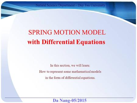 Da Nang-05/2015 Natural Science Department – Duy Tan University SPRING MOTION MODEL with Differential Equations In this section, we will learn: How to.