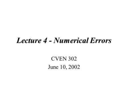 Lecture 4 - Numerical Errors CVEN 302 June 10, 2002.