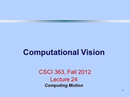 1 Computational Vision CSCI 363, Fall 2012 Lecture 24 Computing Motion.