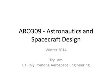 ARO309 - Astronautics and Spacecraft Design Winter 2014 Try Lam CalPoly Pomona Aerospace Engineering.