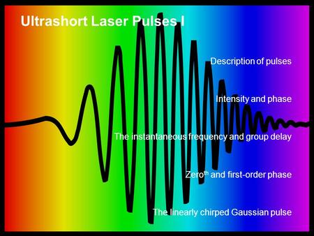 Ultrashort Laser Pulses I Description of pulses Intensity and phase The instantaneous frequency and group delay Zero th and first-order phase The linearly.