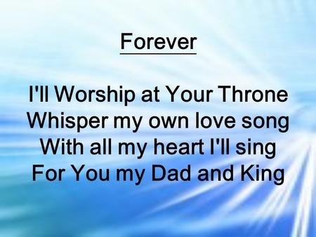 Forever I'll Worship at Your Throne Whisper my own love song With all my heart I'll sing For You my Dad and King.