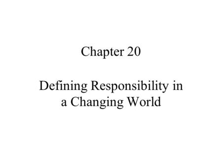 Chapter 20 Defining Responsibility in a Changing World.