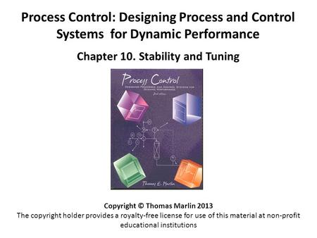 Process Control: Designing Process and Control Systems for Dynamic Performance Chapter 10. Stability and Tuning Copyright © Thomas Marlin 2013 The copyright.