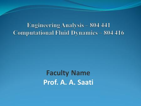 Faculty Name Prof. A. A. Saati. Engineering Analysis OR Computational Fluid Dynamics/Mechanics (CFD/CFM) 2.