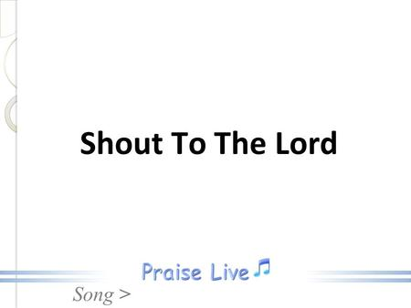 Song > Shout To The Lord. Song > My Jesus, my Savior, Lord, there is none like You All of my days, I want to praise, The wonders of your mighty love Shout.