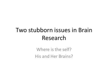Two stubborn issues in Brain Research Where is the self? His and Her Brains?