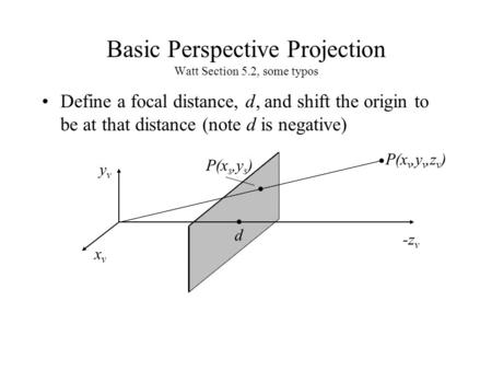 Basic Perspective Projection Watt Section 5.2, some typos Define a focal distance, d, and shift the origin to be at that distance (note d is negative)