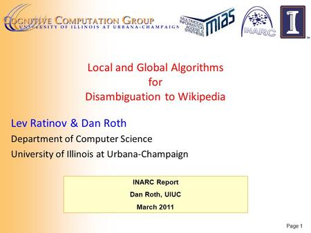 Page 1 INARC Report Dan Roth, UIUC March 2011 Local and Global Algorithms for Disambiguation to Wikipedia Lev Ratinov & Dan Roth Department of Computer.