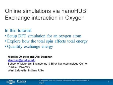 © Alejandro Strachan – Online simulations: electronic structure of oxygen Online simulations via nanoHUB: Exchange interaction in Oxygen In this tutorial: