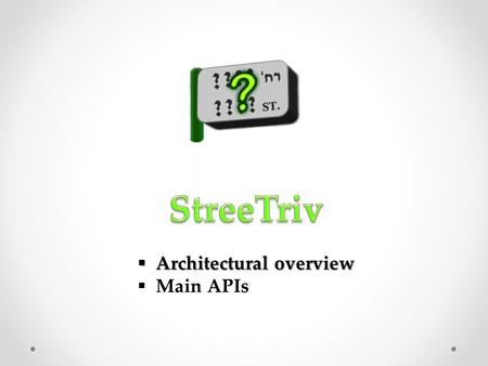  Architectural overview  Main APIs. getGames.php getGroupsLocations.php getGroupsScores.php getMessage.php getStreet.php getTime.php login.php sendMessage.php.