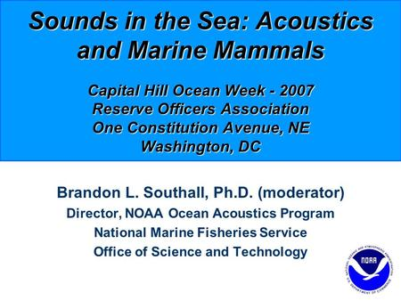 Sounds in the Sea: Acoustics and Marine Mammals Capital Hill Ocean Week - 2007 Reserve Officers Association One Constitution Avenue, NE Washington, DC.