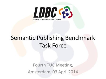 Semantic Publishing Benchmark Task Force Fourth TUC Meeting, Amsterdam, 03 April 2014.