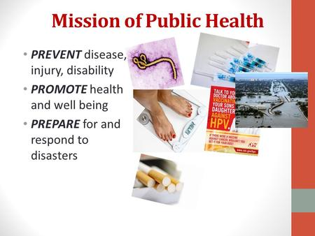 Mission of Public Health PREVENT disease, injury, disability PROMOTE health and well being PREPARE for and respond to disasters.
